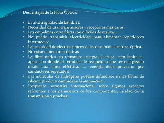 Desventajas de la Fibra Óptica: • La alta fragilidad de las fibras. • Necesidad de usar transmisores y receptores más caro...