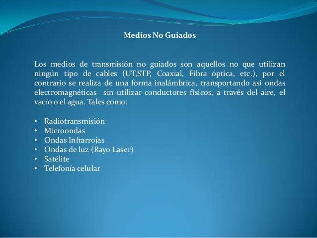 Medios No Guiados Los medios de transmisión no guiados son aquellos no que utilizan ningún tipo de cables (UT,STP, Coaxial...