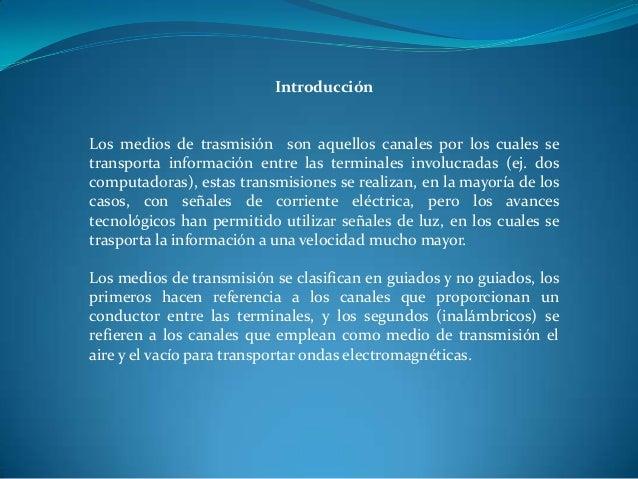 Introducción Los medios de trasmisión son aquellos canales por los cuales se transporta información entre las terminales i...