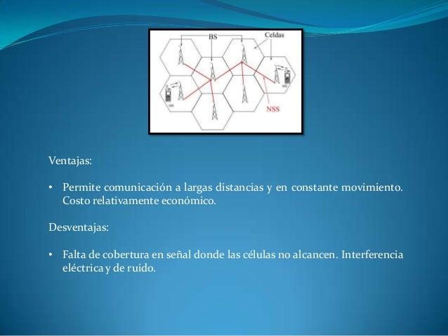 Ventajas: • Permite comunicación a largas distancias y en constante movimiento. Costo relativamente económico. Desventajas...