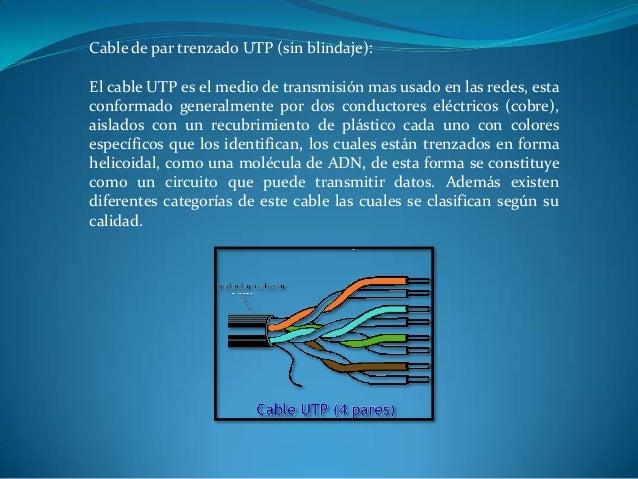 Cable de par trenzado UTP (sin blindaje): El cable UTP es el medio de transmisión mas usado en las redes, esta conformado ...