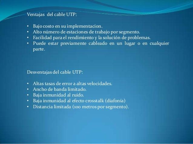 Ventajas del cable UTP: • Bajo costo en su implementacion. • Alto número de estaciones de trabajo por segmento. • Facilida...