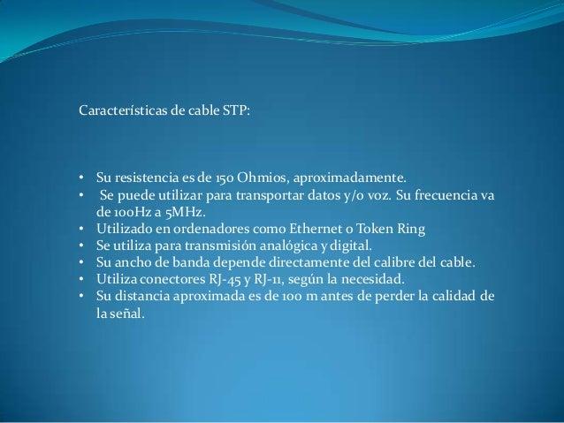 Características de cable STP: • Su resistencia es de 150 Ohmios, aproximadamente. • Se puede utilizar para transportar dat...