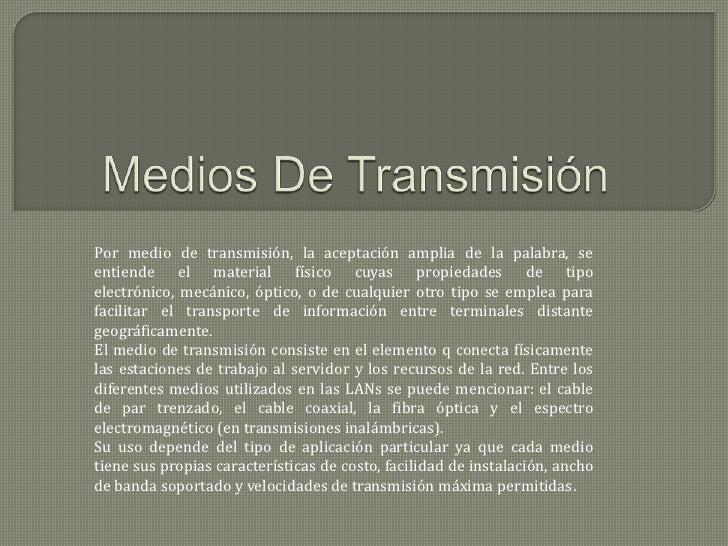 Por medio de transmisión, la aceptación amplia de la palabra, seentiende el material físico cuyas propiedades de tipoelect...