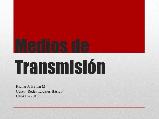 Medios deTransmisiónRichar J. Bettin M.Curso: Redes Locales BásicoUNAD - 2013