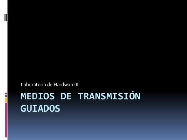Laboratorio de Hardware II  MEDIOS DE TRANSMISIÓN  GUIADOS