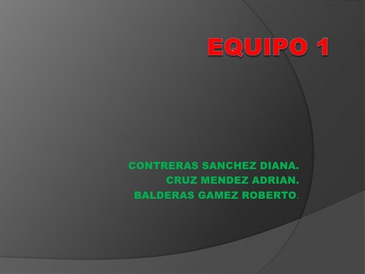 CONTRERAS SANCHEZ DIANA.     CRUZ MENDEZ ADRIAN. BALDERAS GAMEZ ROBERTO.