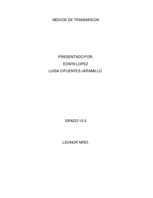 MEDIOS DE TRANSMISION PRESENTADO POR: EDWIN LOPEZ LUISA CIFUENTES JARAMILLO. GRADO 10-3 LEONOR NIÑO.