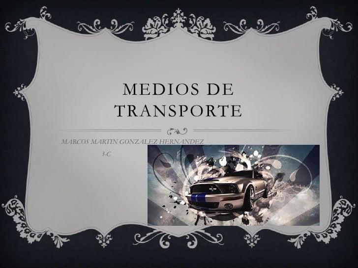 MEDIOS DE TRANSPORTE<br />MARCOS MARTIN GONZALEZ HERNANDEZ <br />                       3-C   <br />