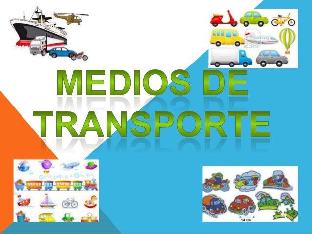 Los Medios de  Transporte son    sistemas o    maneras de    transportarobjetos, animales o  personas de un   lugar a otro.