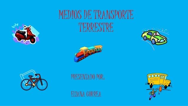 MEDIOS DE TRANSPORTE  TERRESTRE  PRESENTADO POR:  ELIANA CORREA