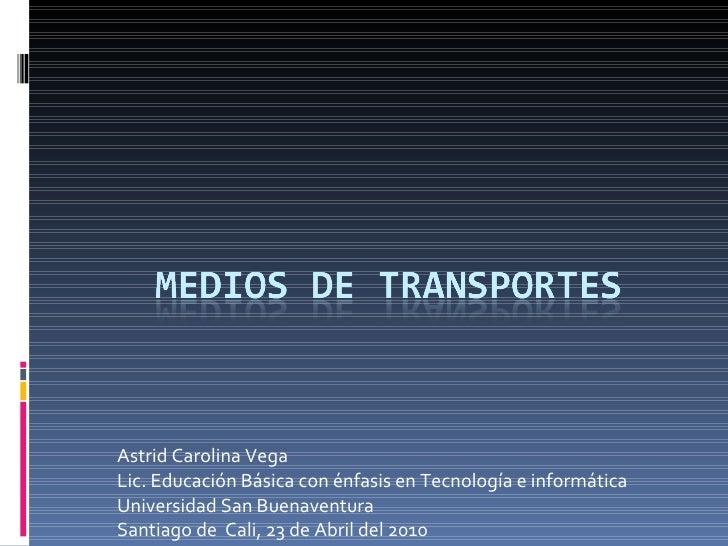 Astrid Carolina Vega Lic. Educación Básica con énfasis en Tecnología e informática Universidad San Buenaventura  Santiago ...