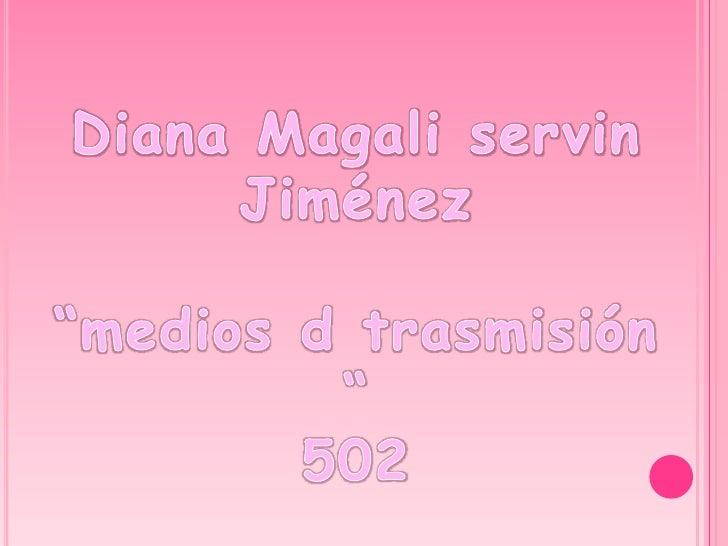 "Diana Magali servin Jiménez  ""medios d trasmisión "" 502"