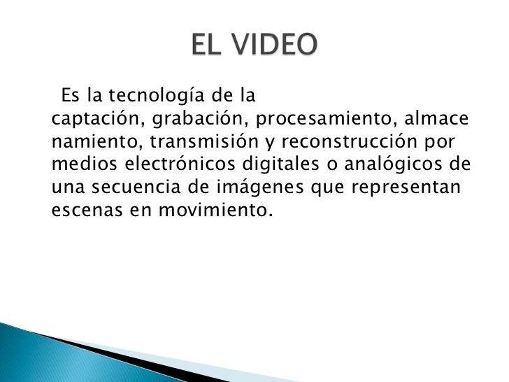 Es un dispositivo que captura imágenes ysonidos por medio de la óptica y elmicrófono, convirtiéndolas en señaleseléctricas...