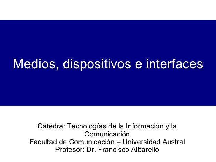 Medios, dispositivos e interfaces Cátedra: Tecnologías de la Información y la Comunicación Facultad de Comunicación – Univ...