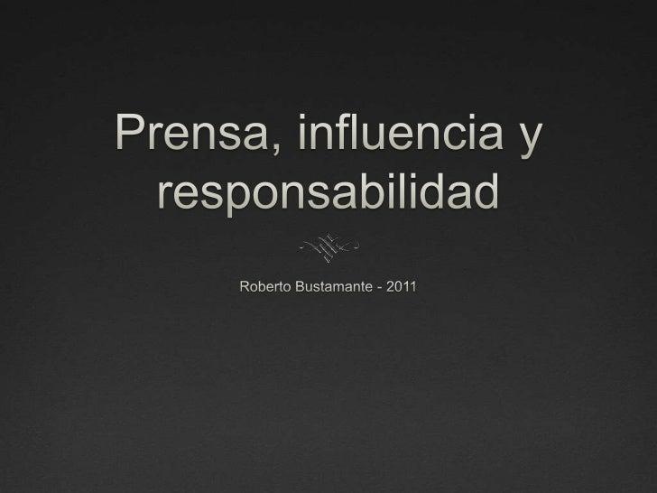 Prensa, influencia y responsabilidad<br />Roberto Bustamante - 2011<br />