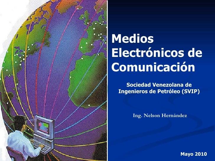 Medios Electrónicos de Comunicación Sociedad Venezolana de Ingenieros de Petróleo (SVIP) Ing. Nelson Hernández Mayo 2010
