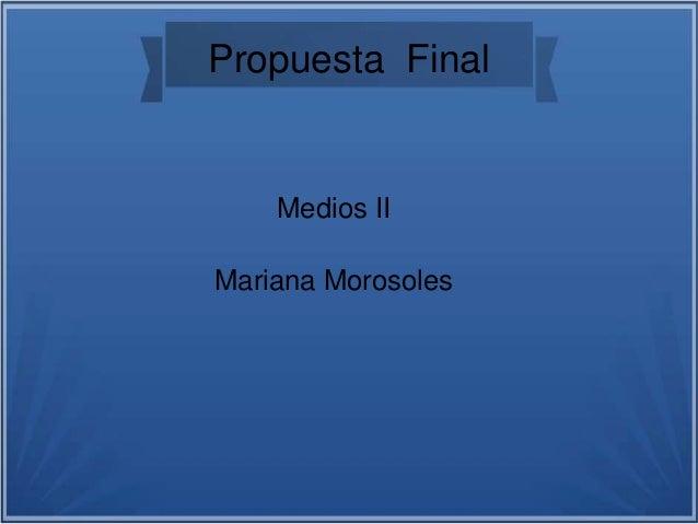 Propuesta Final Medios II Mariana Morosoles