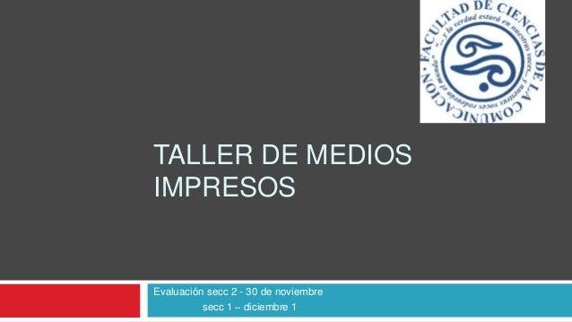 TALLER DE MEDIOS IMPRESOS Evaluación secc 2 - 30 de noviembre secc 1 – diciembre 1
