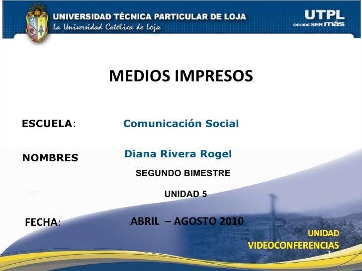 ESCUELA :  Comunicación Social NOMBRES MEDIOS IMPRESOS FECHA : Diana Rivera Rogel  ABRIL  – AGOSTO 2010 UNIDAD 5 SEGUNDO B...