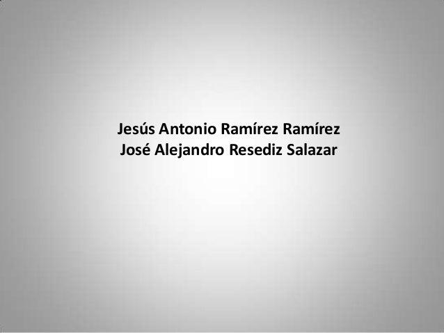 Jesús Antonio Ramírez Ramírez José Alejandro Resediz Salazar