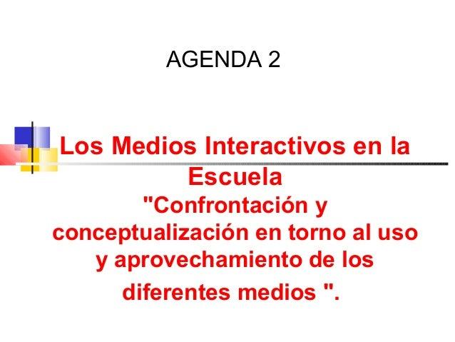 """AGENDA 2 Los Medios Interactivos en la Escuela """"Confrontación y conceptualización en torno al uso y aprovechamiento de los..."""