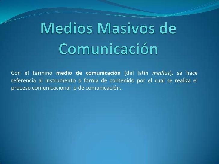 Con el término medio de comunicación (del latín medĭus), se hacereferencia al instrumento o forma de contenido por el cual...