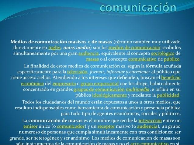 Medios de comunicación masivos o de masas (término también muy utilizado directamente en inglés: mass media) son los medio...
