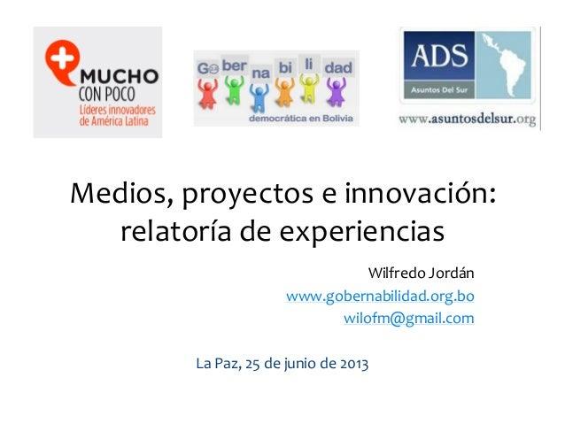 Medios, proyectos e innovación:relatoría de experienciasWilfredo Jordánwww.gobernabilidad.org.bowilofm@gmail.comLa Paz, 25...