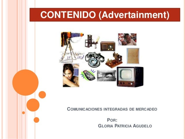 COMUNICACIONES INTEGRADAS DE MERCADEO POR: GLORIA PATRICIA AGUDELO CONTENIDO (Advertainment)