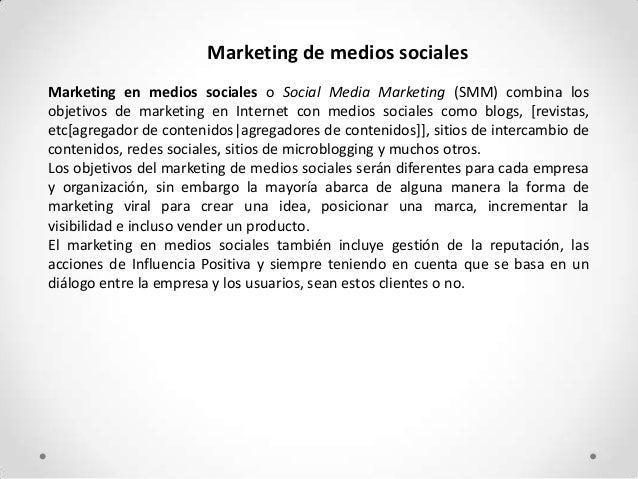 Marketing de medios socialesMarketing en medios sociales o Social Media Marketing (SMM) combina losobjetivos de marketing ...