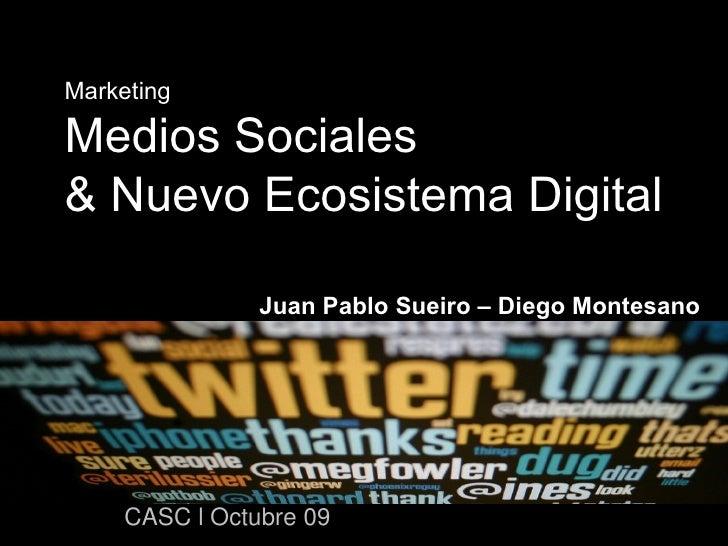 Marketing Medios Sociales  & Nuevo Ecosistema Digital Juan Pablo Sueiro – Diego Montesano CASC l Octubre 09