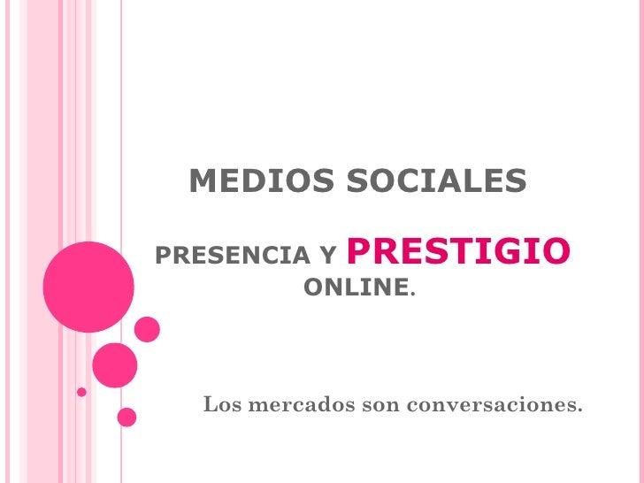 MEDIOS SOCIALES    PRESENCIA Y  PRESTIGIO   ONLINE .  Los mercados son conversaciones.
