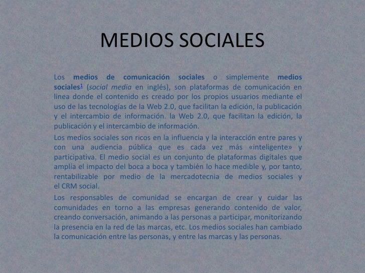 MEDIOS SOCIALESLos medios de comunicación sociales o simplemente mediossociales1 (social media en inglés), son plataformas...