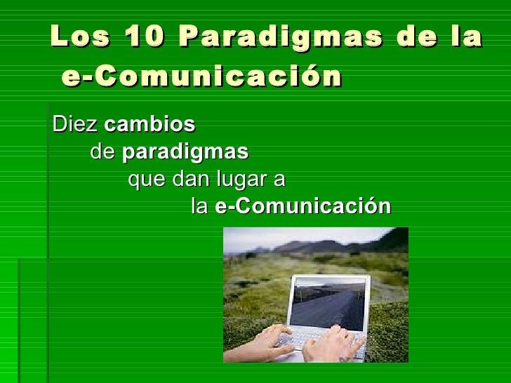 Los 10 Paradigmas de la e-ComunicaciónDiez cambios   de paradigmas       que dan lugar a            la e-Comunicación