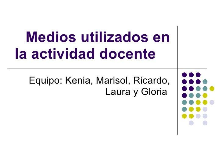 Medios utilizados en la actividad docente Equipo: Kenia, Marisol, Ricardo, Laura y Gloria