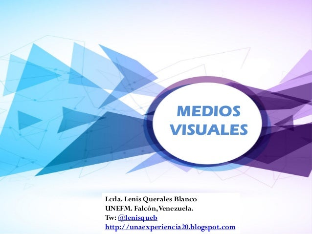 MEDIOS VISUALES Lcda. Lenis Querales Blanco UNEFM. Falcón,Venezuela. Tw: @lenisqueb http://unaexperiencia20.blogspot.com