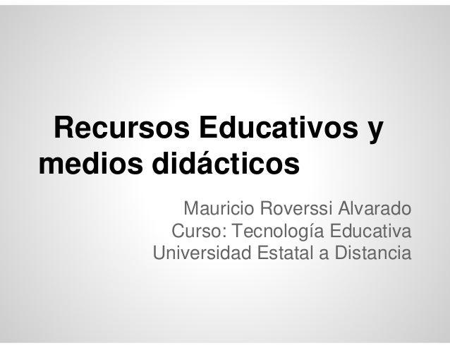 Recursos Educativos ymedios didácticos          Mauricio Roverssi Alvarado        Curso: Tecnología Educativa       Univer...