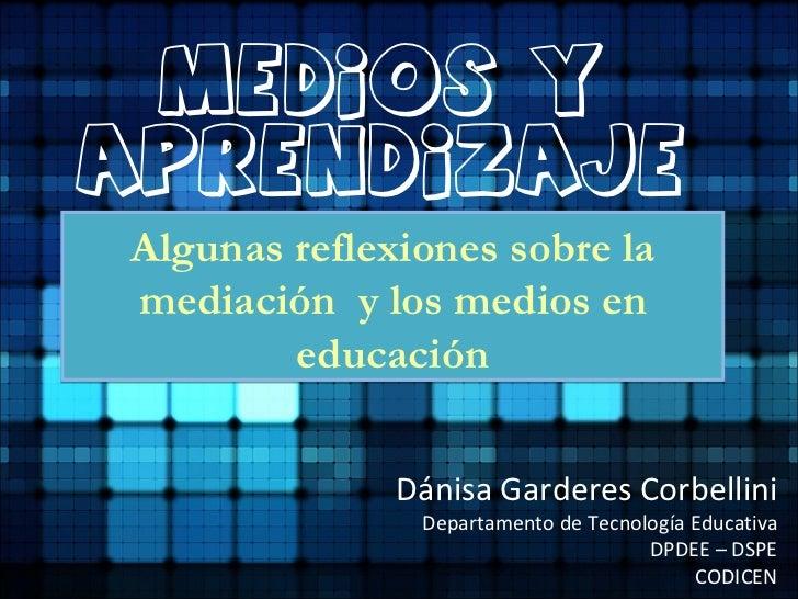 Medios yAprendizajeAlgunas reflexiones sobre lamediación y los medios en        educación              Dánisa Garderes Cor...