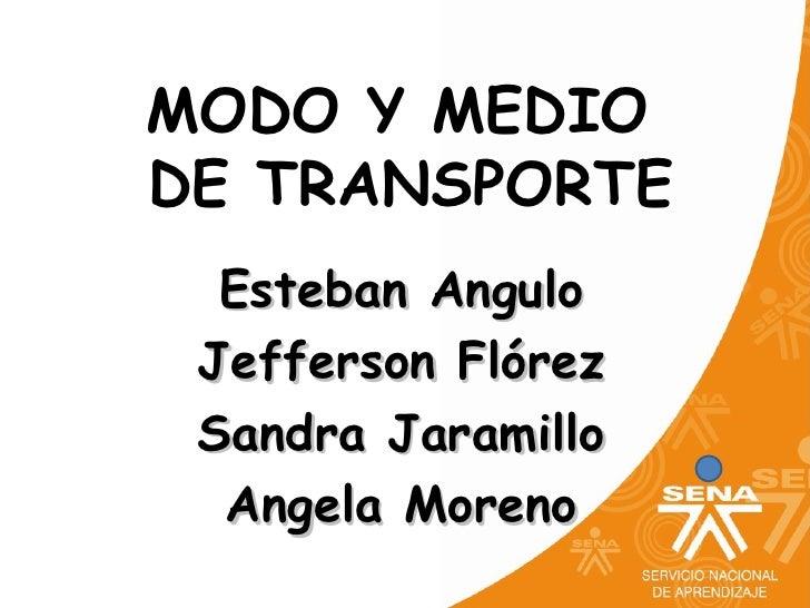 MODO Y MEDIODE TRANSPORTE  Esteban Angulo Jefferson Flórez Sandra Jaramillo  Angela Moreno
