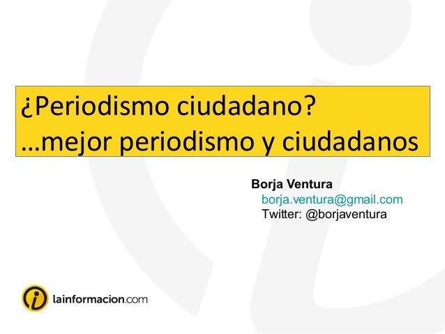 Borja Ventura borja.ventura@gmail.com Twitter: @borjaventura ¿Periodismo ciudadano? …mejor periodismo y ciudadanos