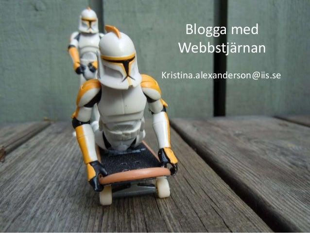 Blogga med Webbstjärnan Kristina.alexanderson@iis.se