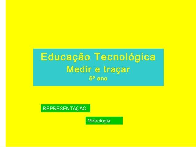 Educação Tecnológica Medir e traçar 5º ano REPRESENTAÇÃO Metrologia