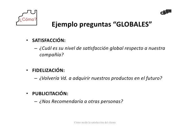 """¿Cómo?                   Ejemplo preguntas """"GLOBALES""""   • SATISFACCIÓN:       – ¿Cuál es su nivel de s..."""