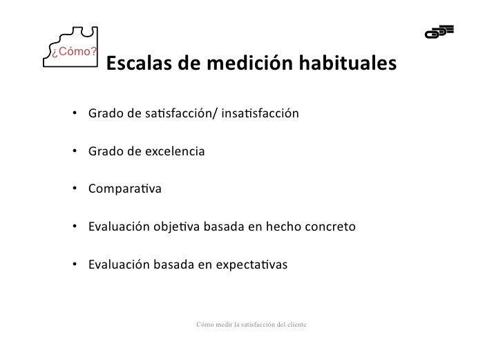 ¿Cómo?         Escalas de medición habituales   • Grado de sa-sfacción/ insa-sfacción   • Grado de e...