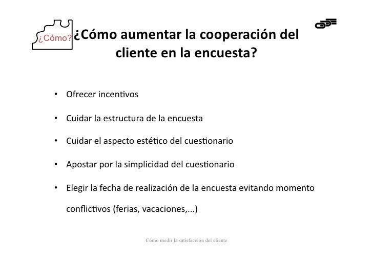 ¿Cómo?   ¿Cómo aumentar la cooperación del               cliente en la encuesta?   • Ofrecer incen-vo...