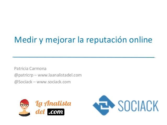 Medir y mejorar la reputación online Patricia Carmona @patricrp – www.laanalistadel.com @Sociack – www.sociack.com