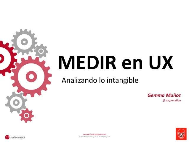 MEDIR  en  UX  Analizando  lo  intangible  www.ElArtedeMedir.com  Consultoría estratégica de analítica digital  Gemma  Muñ...