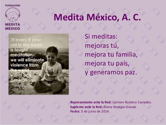 Medita México, A. C. Si meditas: mejoras tú, mejora tu familia, mejora tu país, y generamos paz. Representante ante la Red...