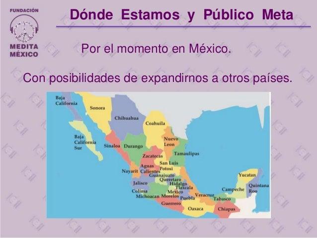 Por el momento en México. Con posibilidades de expandirnos a otros países. Dónde Estamos y Público Meta